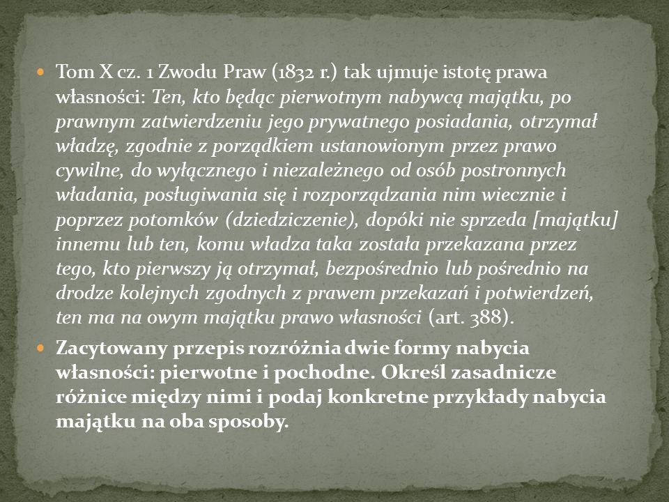 Tom X cz. 1 Zwodu Praw (1832 r.) tak ujmuje istotę prawa własności: Ten, kto będąc pierwotnym nabywcą majątku, po prawnym zatwierdzeniu jego prywatnego posiadania, otrzymał władzę, zgodnie z porządkiem ustanowionym przez prawo cywilne, do wyłącznego i niezależnego od osób postronnych władania, posługiwania się i rozporządzania nim wiecznie i poprzez potomków (dziedziczenie), dopóki nie sprzeda [majątku] innemu lub ten, komu władza taka została przekazana przez tego, kto pierwszy ją otrzymał, bezpośrednio lub pośrednio na drodze kolejnych zgodnych z prawem przekazań i potwierdzeń, ten ma na owym majątku prawo własności (art. 388).